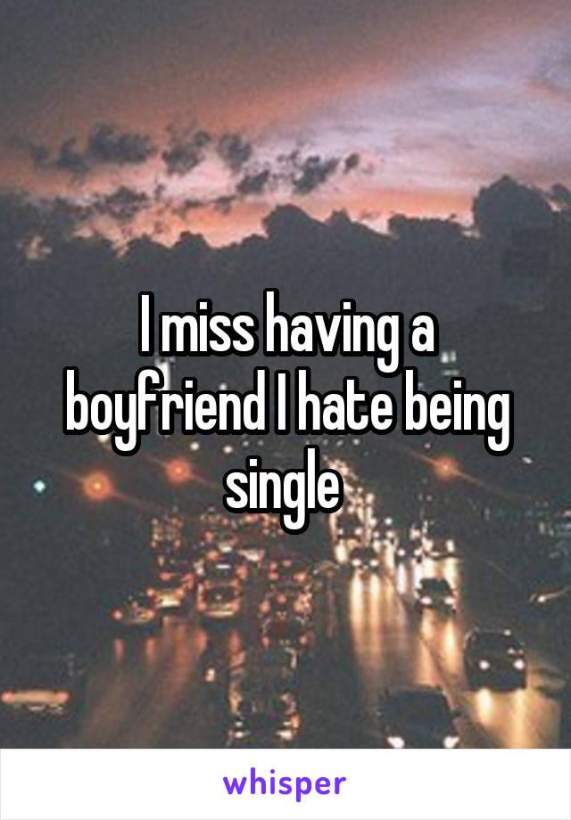 I miss having a boyfriend I hate being single
