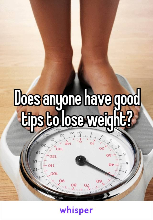 Does anyone have good tips to lose weight?