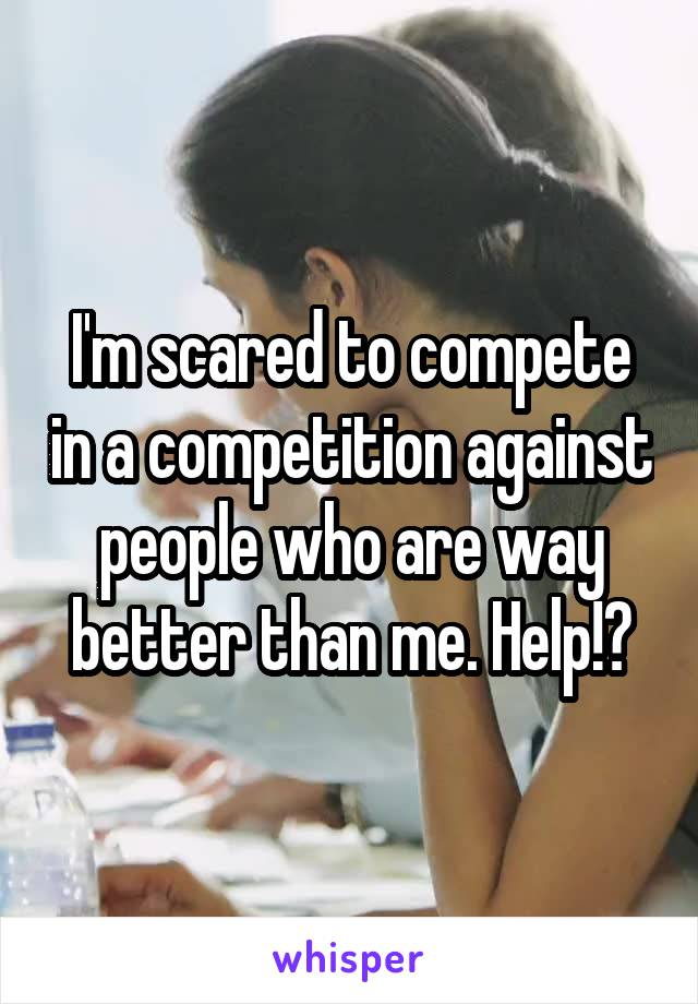 I'm scared to compete in a competition against people who are way better than me. Help!?