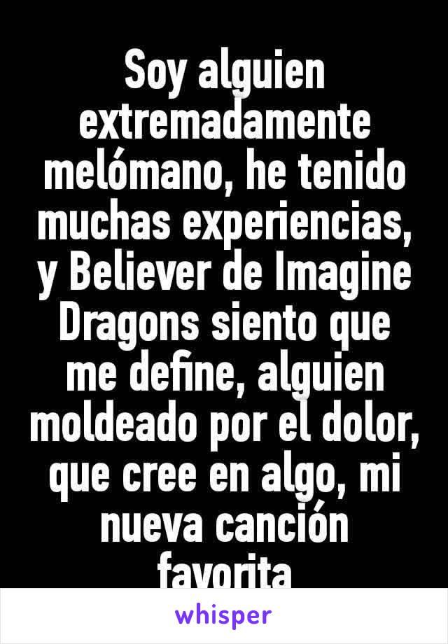 Soy alguien extremadamente melómano, he tenido muchas experiencias, y Believer de Imagine Dragons siento que me define, alguien moldeado por el dolor, que cree en algo, mi nueva canción favorita