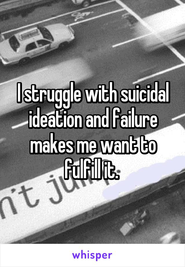 I struggle with suicidal ideation and failure makes me want to fulfill it.