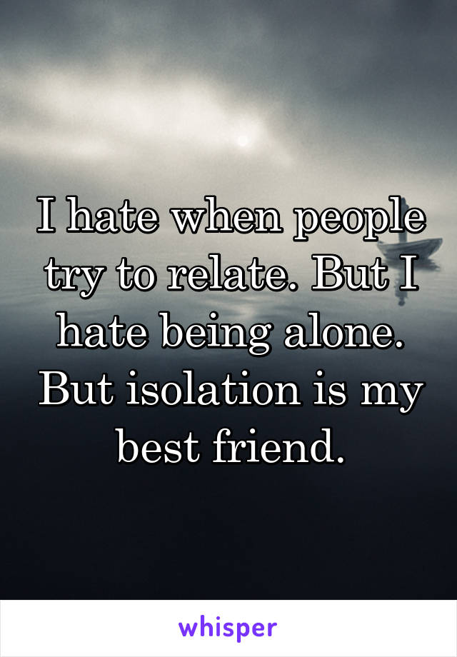 I hate when people try to relate. But I hate being alone. But isolation is my best friend.