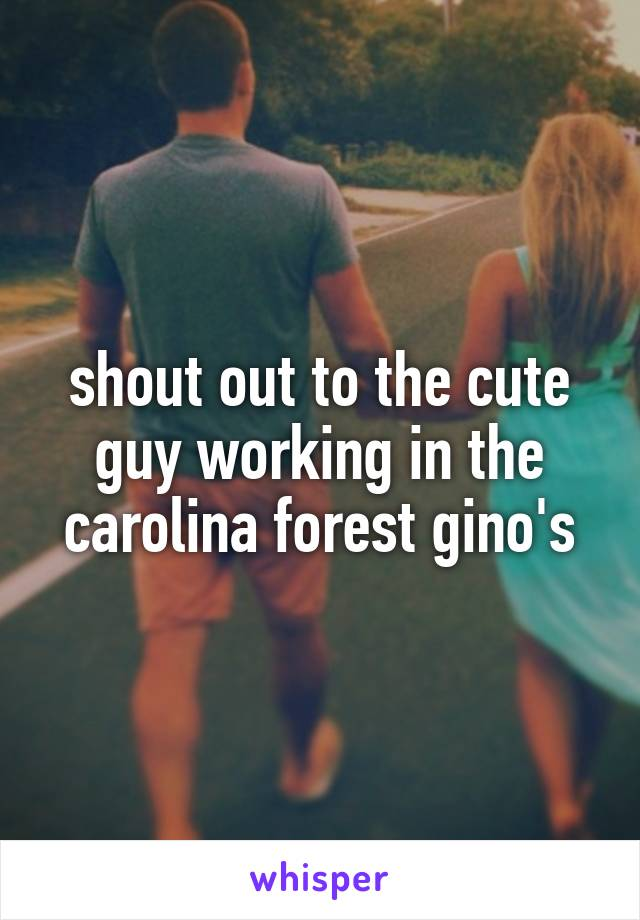 shout out to the cute guy working in the carolina forest gino's