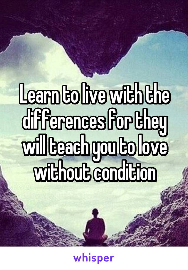 Learn to live with the differences for they will teach you to love without condition