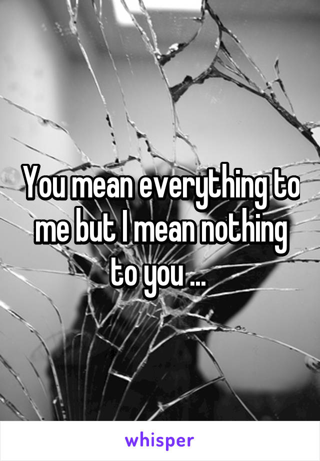 You mean everything to me but I mean nothing to you ...