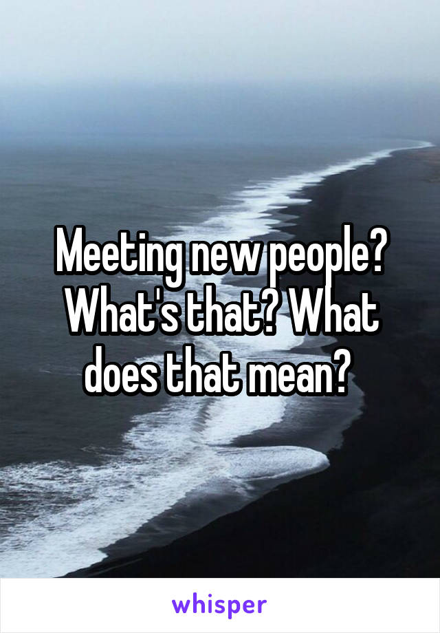 Meeting new people? What's that? What does that mean?