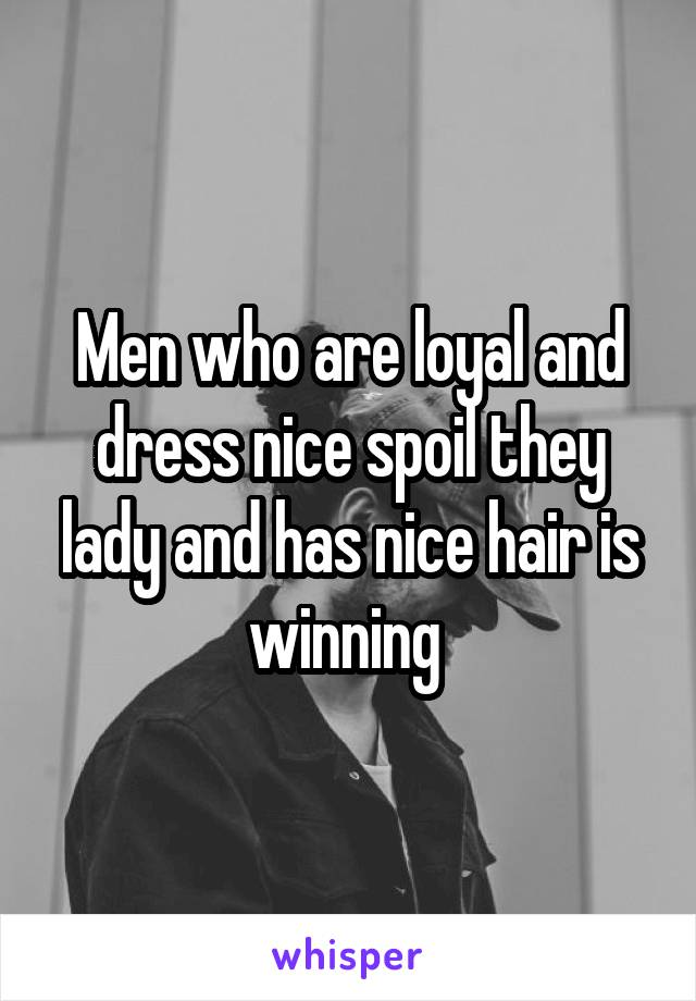 Men who are loyal and dress nice spoil they lady and has nice hair is winning