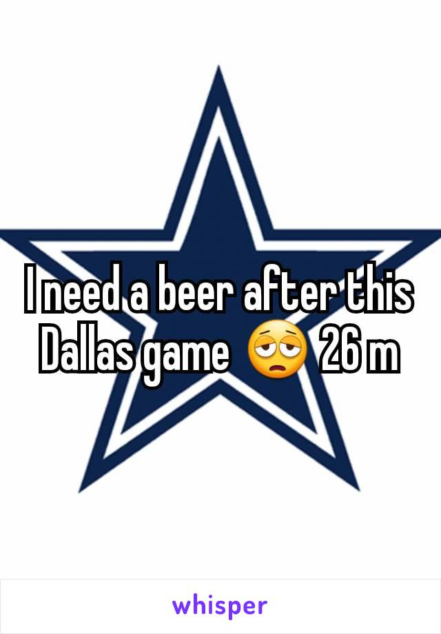 I need a beer after this Dallas game 😩 26 m