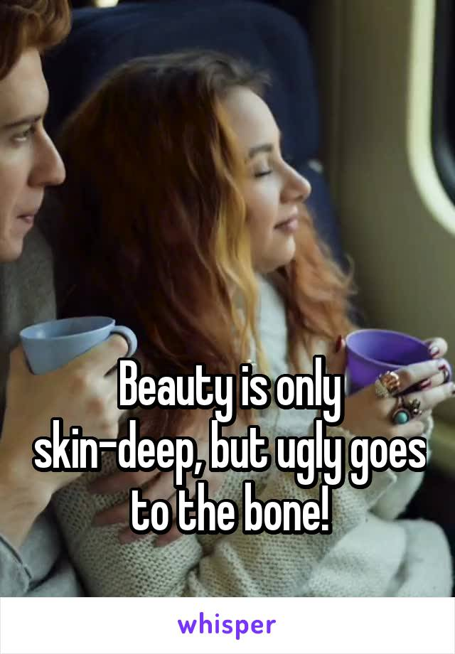 Beauty is only skin-deep, but ugly goes to the bone!