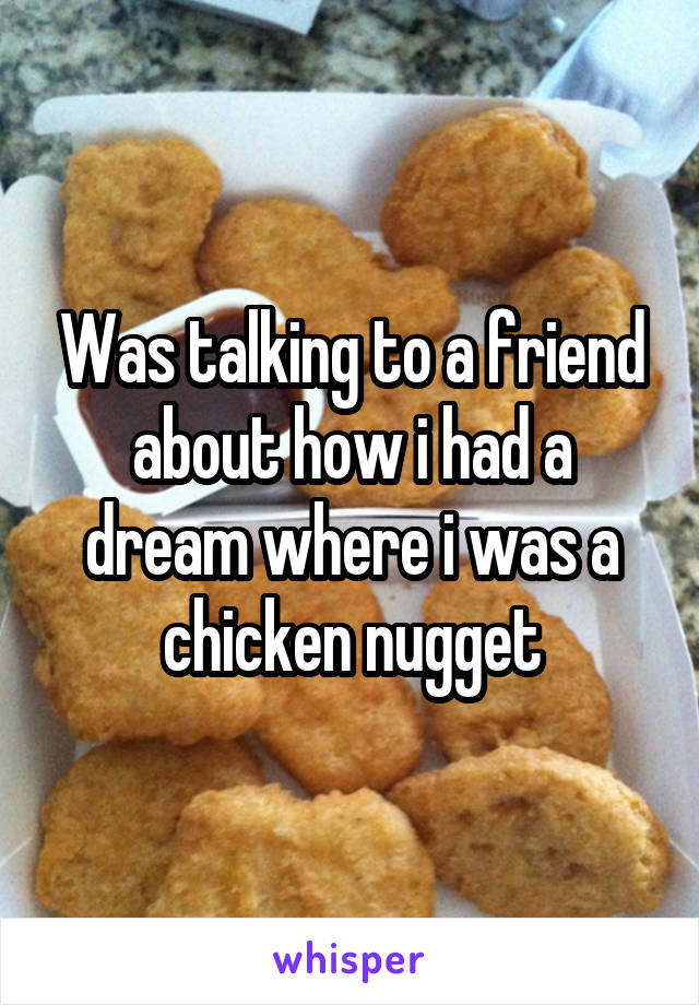 Was talking to a friend about how i had a dream where i was a chicken nugget