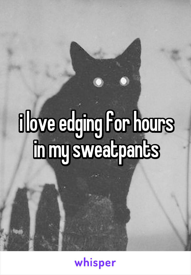 i love edging for hours in my sweatpants