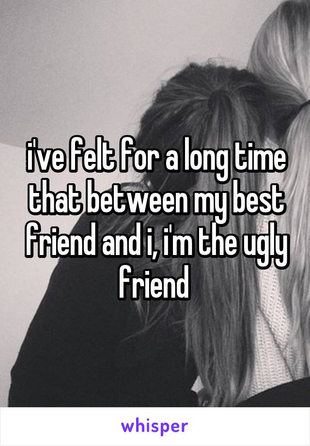 i've felt for a long time that between my best friend and i, i'm the ugly friend