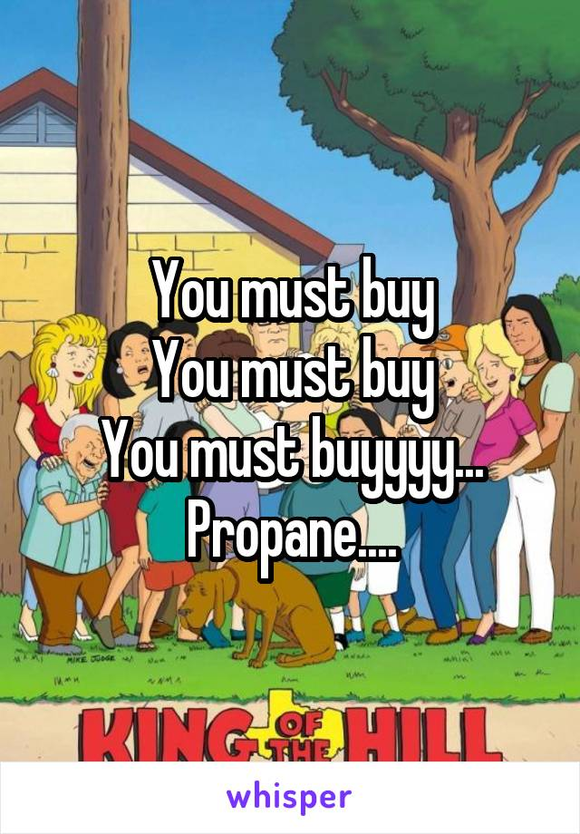 You must buy You must buy You must buyyyy... Propane....