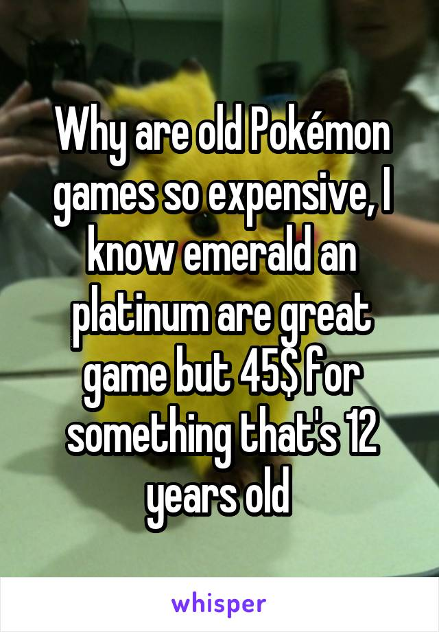 Why are old Pokémon games so expensive, I know emerald an platinum are great game but 45$ for something that's 12 years old