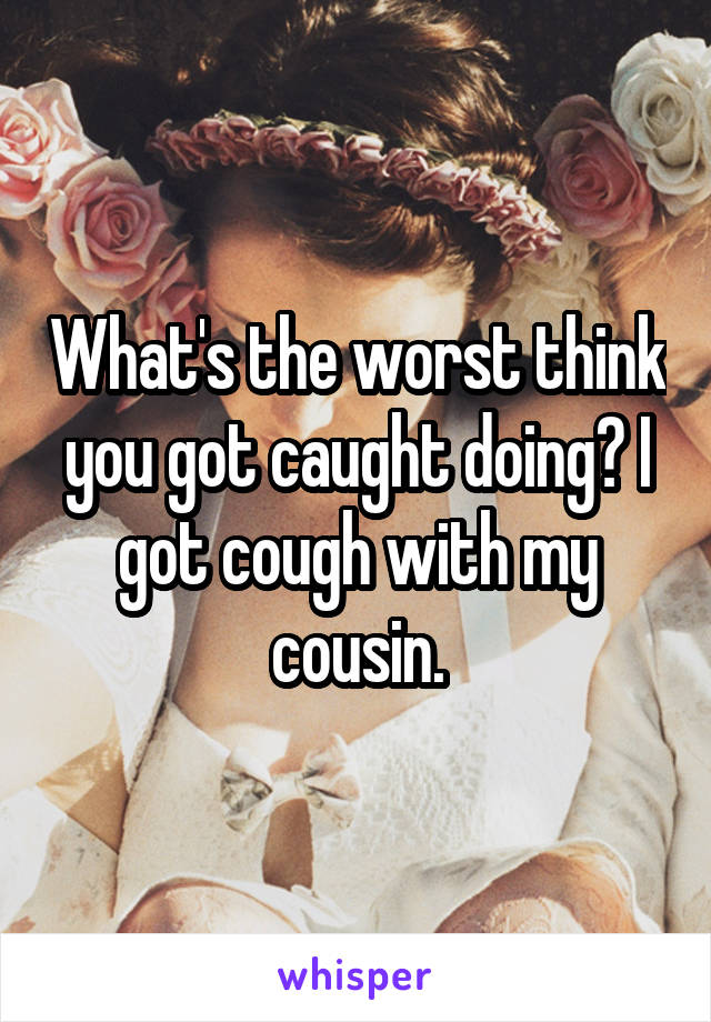 What's the worst think you got caught doing? I got cough with my cousin.