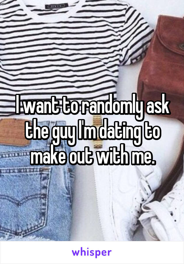 I want to randomly ask the guy I'm dating to make out with me.