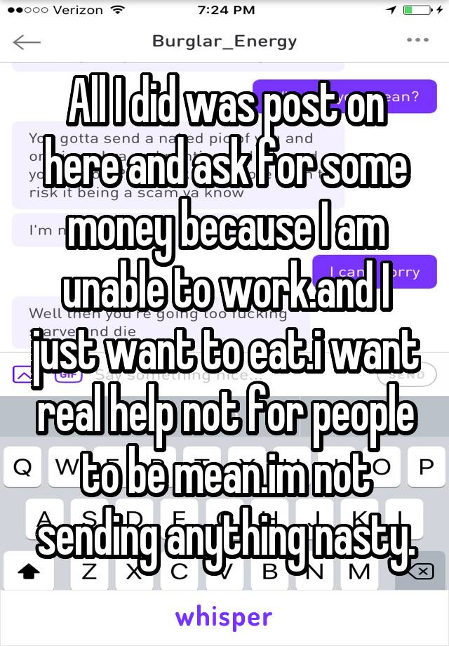 All I did was post on here and ask for some money because I am unable to work.and I just want to eat.i want real help not for people to be mean.im not sending anything nasty.