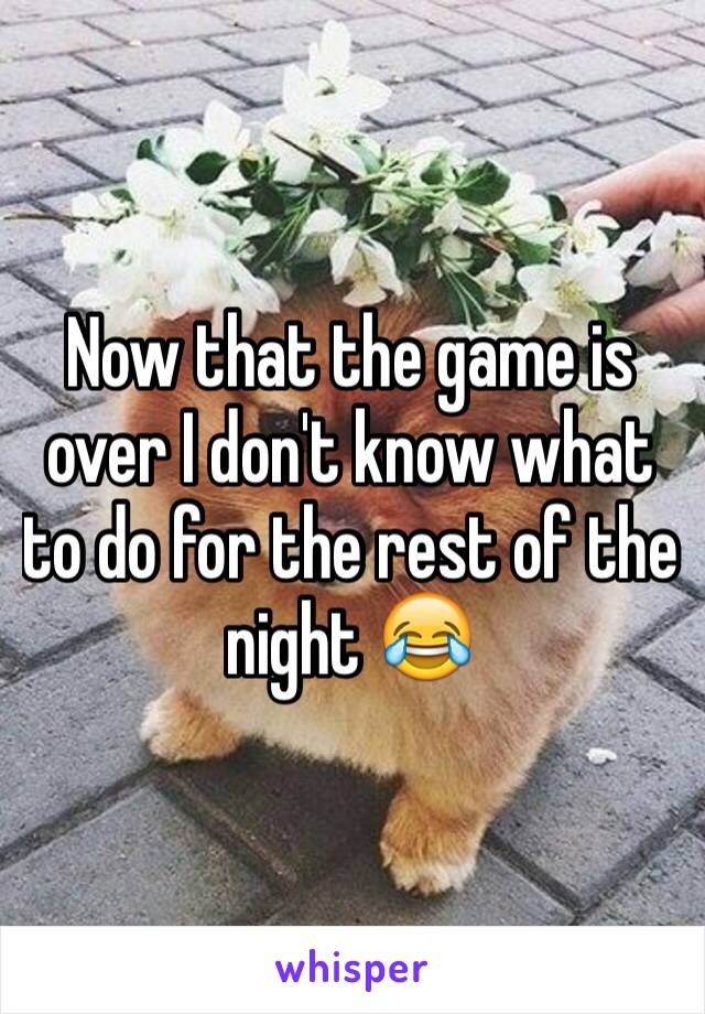 Now that the game is over I don't know what to do for the rest of the night 😂