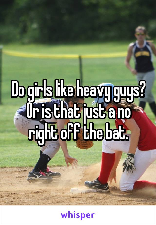 Do girls like heavy guys? Or is that just a no right off the bat.