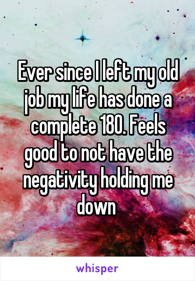 Ever since I left my old job my life has done a complete 180. Feels good to not have the negativity holding me down