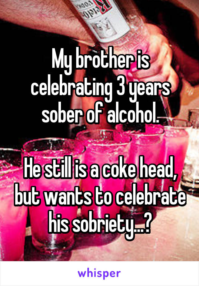 My brother is celebrating 3 years sober of alcohol.  He still is a coke head, but wants to celebrate his sobriety...?