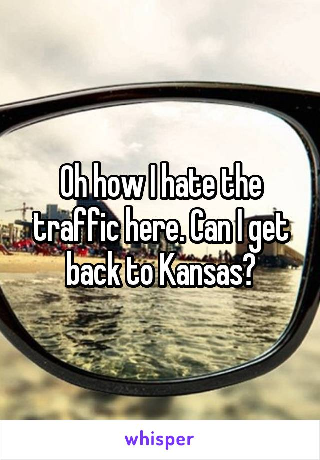 Oh how I hate the traffic here. Can I get back to Kansas?