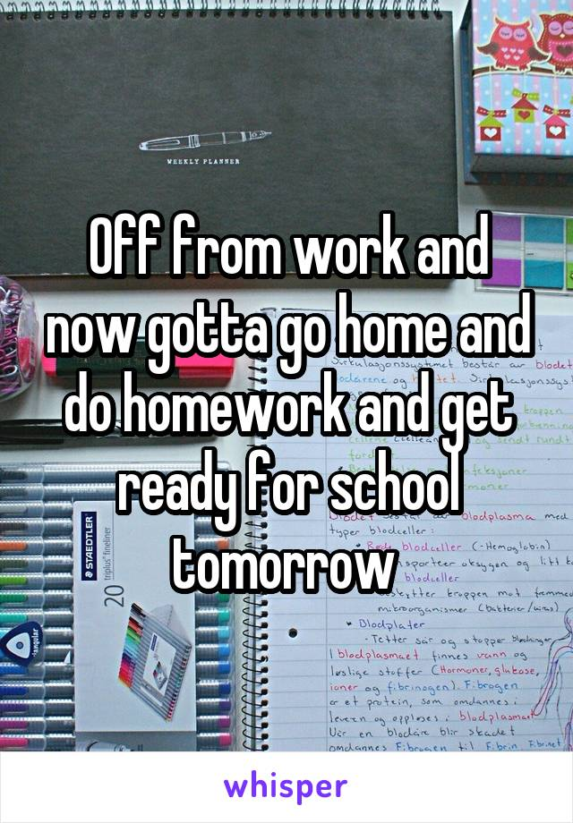 Off from work and now gotta go home and do homework and get ready for school tomorrow