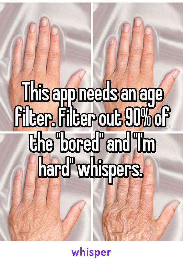 "This app needs an age filter. Filter out 90% of the ""bored"" and ""I'm hard"" whispers."
