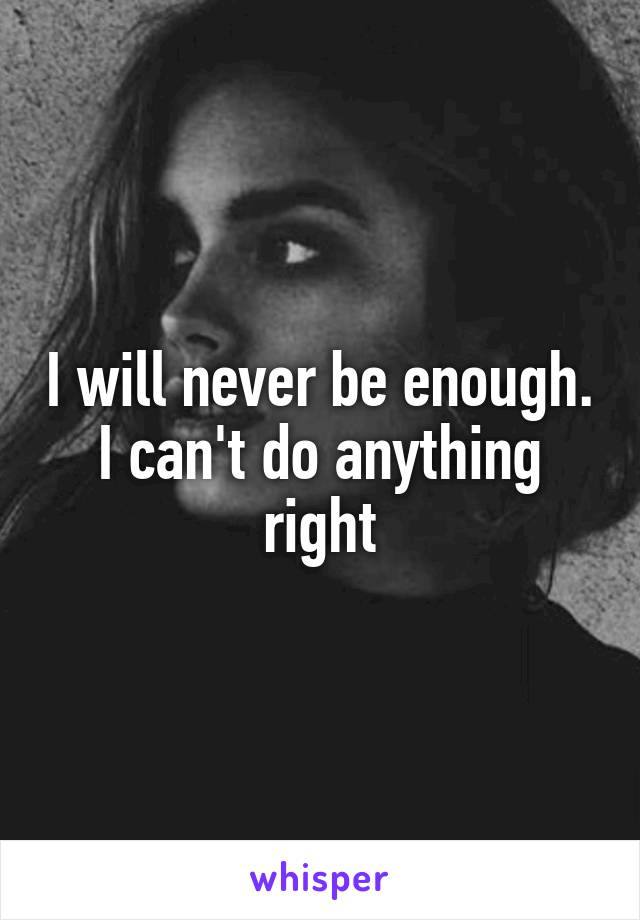 I will never be enough. I can't do anything right
