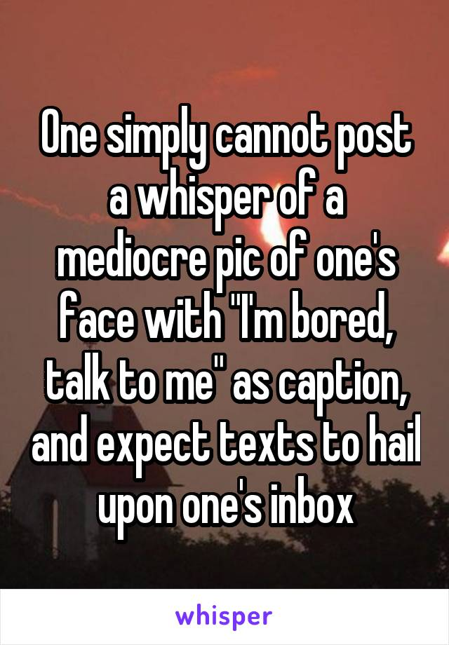 """One simply cannot post a whisper of a mediocre pic of one's face with """"I'm bored, talk to me"""" as caption, and expect texts to hail upon one's inbox"""
