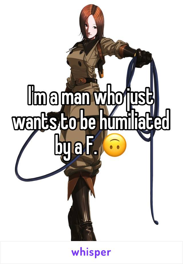 I'm a man who just wants to be humiliated by a F. 🙃