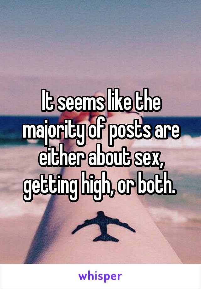 It seems like the majority of posts are either about sex, getting high, or both.