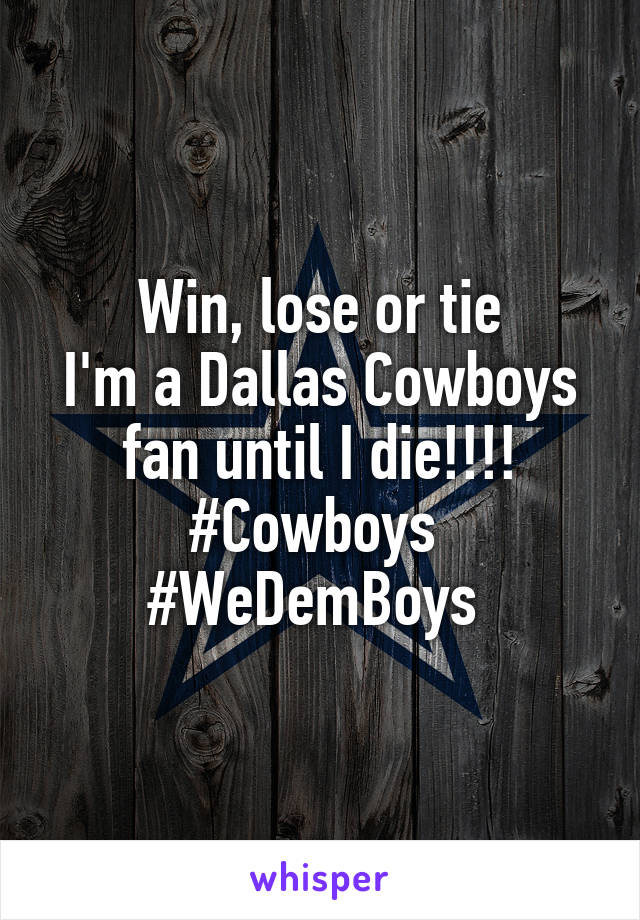 Win, lose or tie I'm a Dallas Cowboys fan until I die!!!! #Cowboys  #WeDemBoys