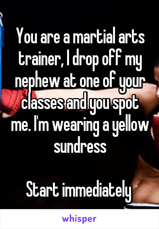 You are a martial arts trainer, I drop off my nephew at one of your classes and you spot me. I'm wearing a yellow sundress  Start immediately