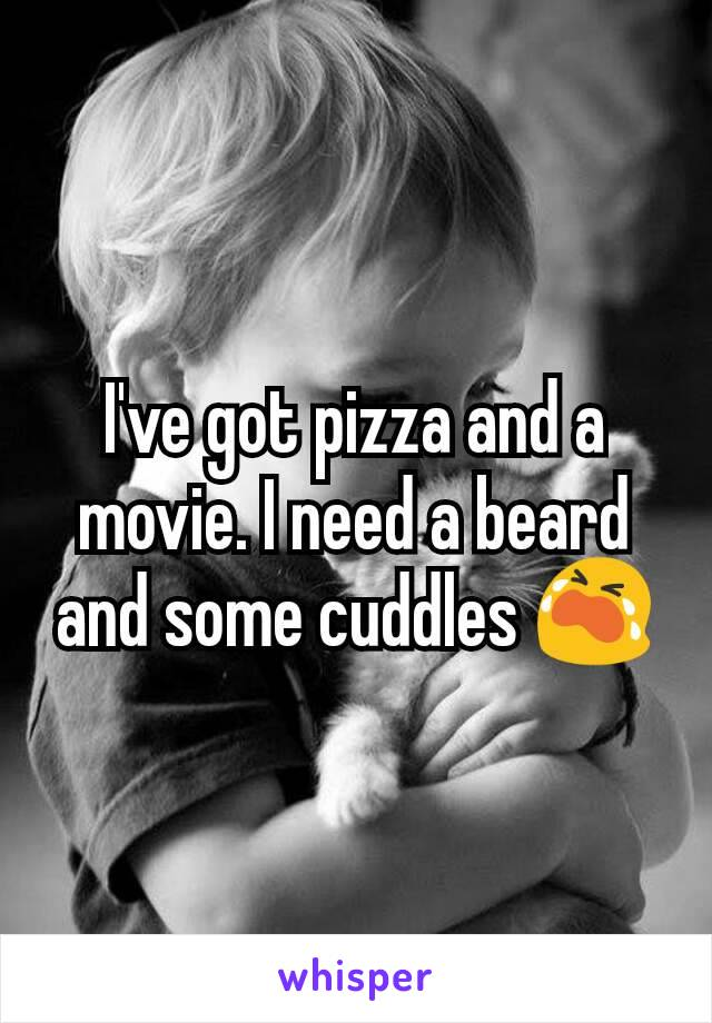 I've got pizza and a movie. I need a beard and some cuddles 😭