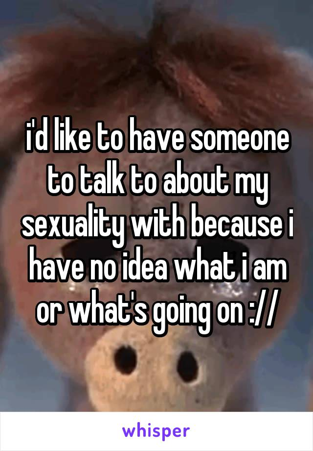 i'd like to have someone to talk to about my sexuality with because i have no idea what i am or what's going on ://