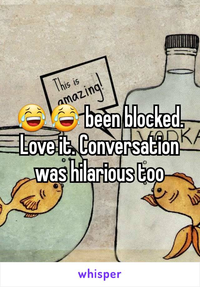 😂😂 been blocked. Love it. Conversation was hilarious too