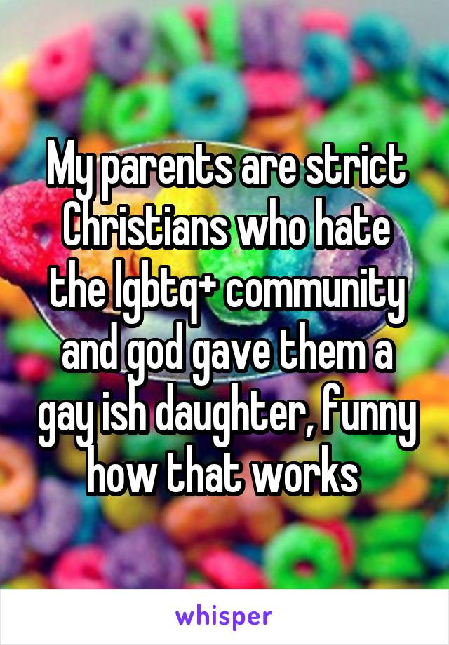 My parents are strict Christians who hate the lgbtq+ community and god gave them a gay ish daughter, funny how that works