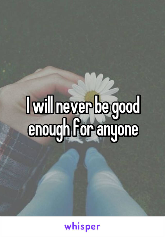 I will never be good enough for anyone