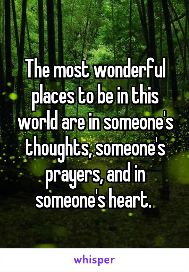 The most wonderful places to be in this world are in someone's thoughts, someone's prayers, and in someone's heart.