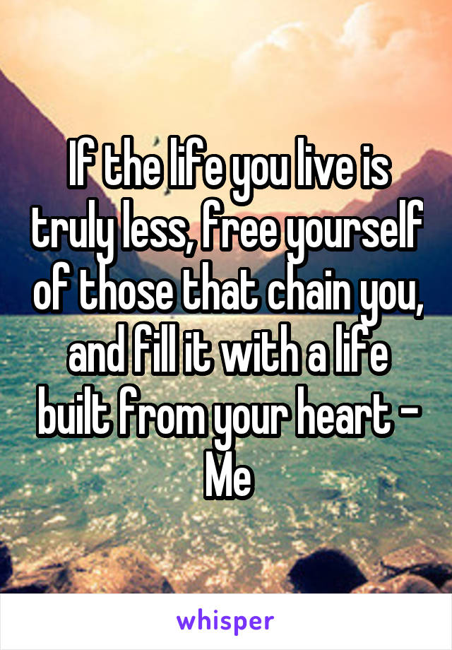 If the life you live is truly less, free yourself of those that chain you, and fill it with a life built from your heart - Me
