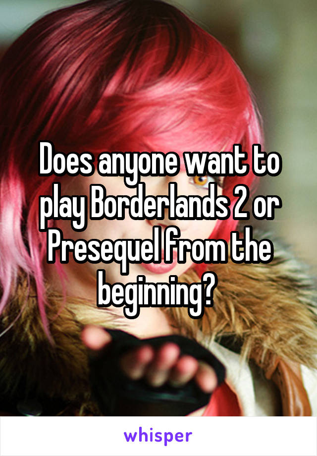 Does anyone want to play Borderlands 2 or Presequel from the beginning?