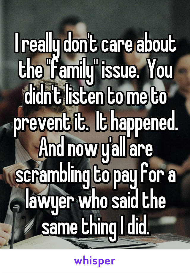 """I really don't care about the """"family"""" issue.  You didn't listen to me to prevent it.  It happened. And now y'all are scrambling to pay for a lawyer who said the same thing I did."""