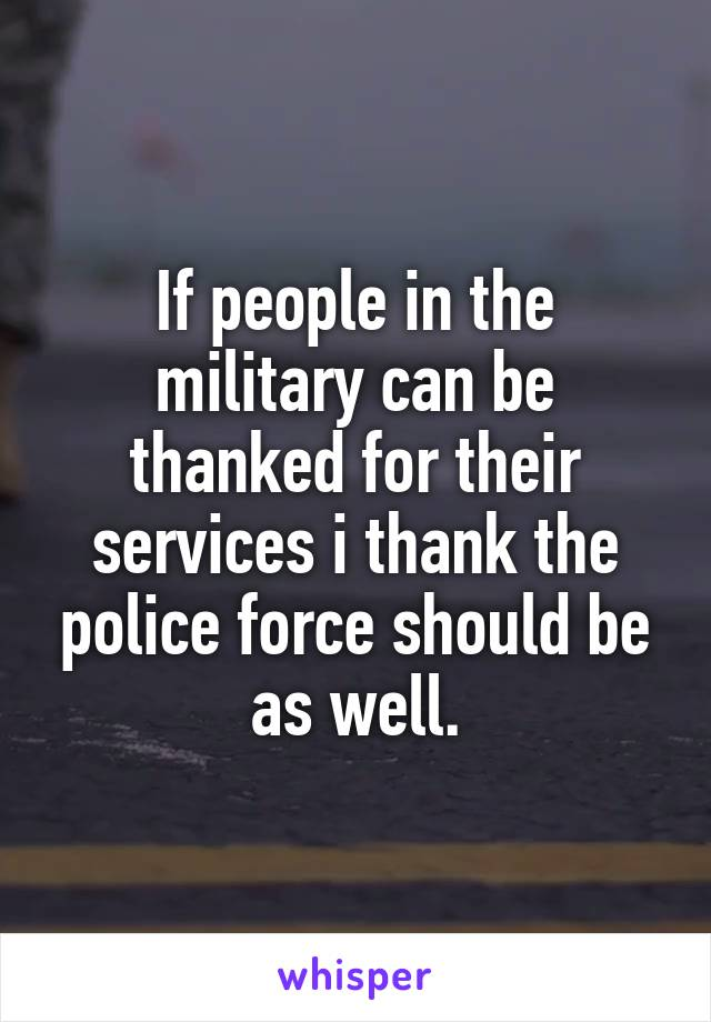 If people in the military can be thanked for their services i thank the police force should be as well.