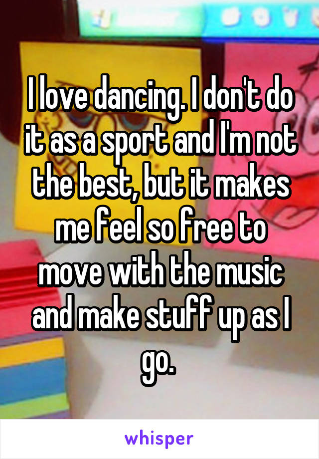 I love dancing. I don't do it as a sport and I'm not the best, but it makes me feel so free to move with the music and make stuff up as I go.