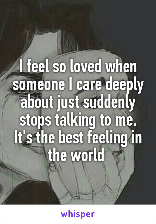 I feel so loved when someone I care deeply about just suddenly stops talking to me. It's the best feeling in the world