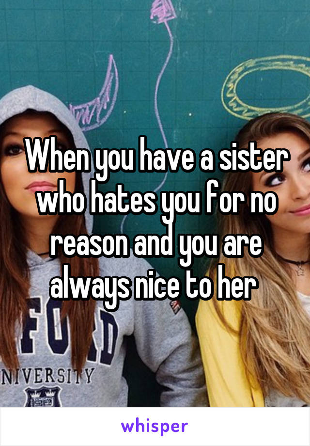 When you have a sister who hates you for no reason and you are always nice to her