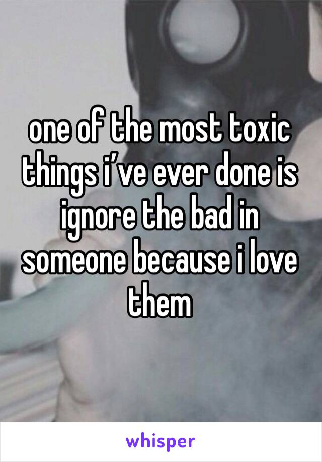 one of the most toxic things i've ever done is ignore the bad in someone because i love them