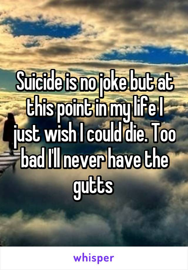 Suicide is no joke but at this point in my life I just wish I could die. Too bad I'll never have the gutts