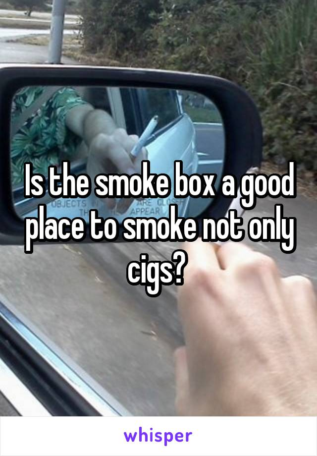 Is the smoke box a good place to smoke not only cigs?
